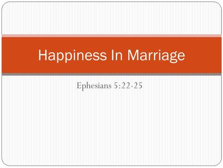 Ephesians 5:22-25 Happiness In Marriage. Last week we discussed the idea of happiness We understood from that lesson that Gods greatest concern is not.