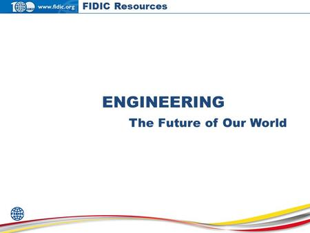 ENGINEERING The Future of Our World FIDIC Resources.