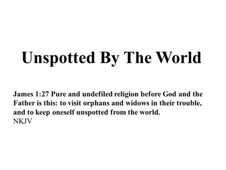 Unspotted By The World James 1:27 Pure and undefiled religion before God and the Father is this: to visit orphans and widows in their trouble, and to keep.
