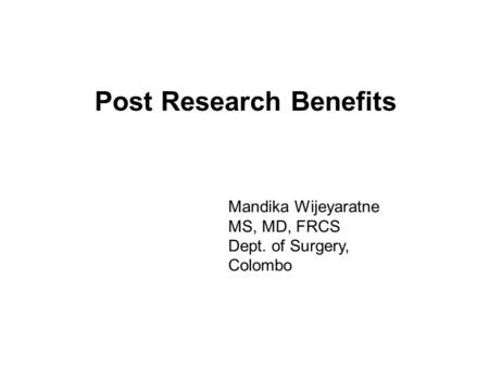 Post Research Benefits Mandika Wijeyaratne MS, MD, FRCS Dept. of Surgery, Colombo.