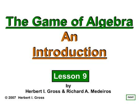 The Game of Algebra An Introduction The Game of Algebra An Introduction © 2007 Herbert I. Gross by Herbert I. Gross & Richard A. Medeiros next Lesson 9.
