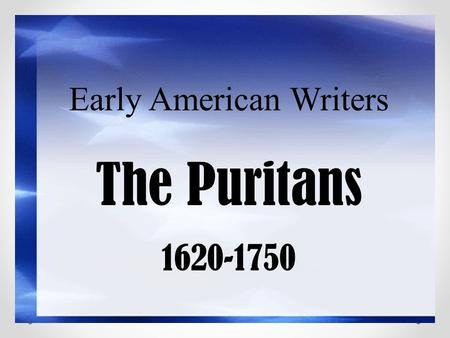 Early American Writers The Puritans 1620-1750. New World becomes New Eden Reports spread about the new world Mainly exaggerations Dream/desire of a better.