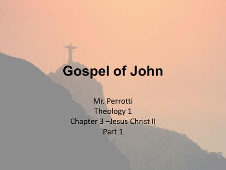 Gospel of John Mr. Perrotti Theology 1 Chapter 3 –Jesus Christ II Part 1.