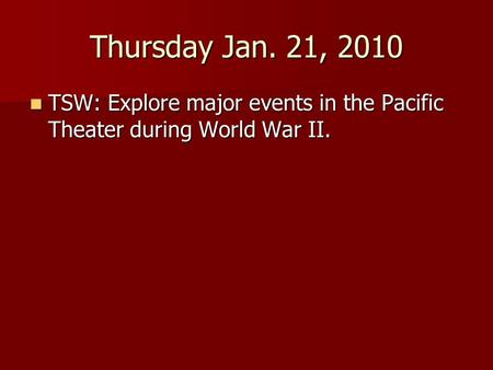 Thursday Jan. 21, 2010 TSW: Explore major events in the Pacific Theater during World War II. TSW: Explore major events in the Pacific Theater during World.