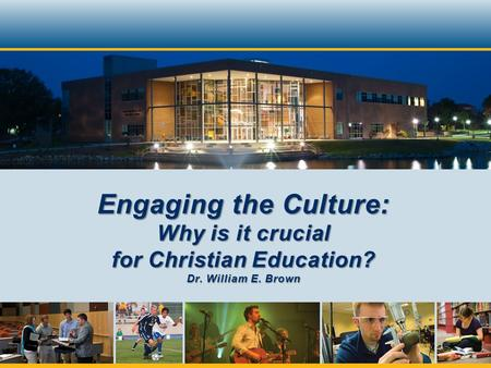 Engaging the Culture: Why is it crucial for Christian Education? Dr. William E. Brown.
