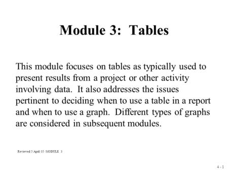 4 - 1 Module 3: Tables This module focuses on tables as typically used to present results from a project or other activity involving data. It also addresses.