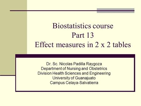 Biostatistics course Part 13 Effect measures in 2 x 2 tables Dr. Sc. Nicolas Padilla Raygoza Department of Nursing and Obstetrics Division Health Sciences.