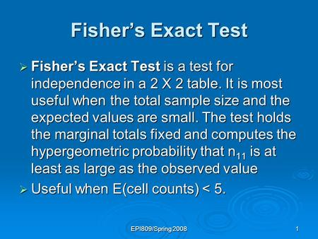 EPI809/Spring 20081 Fishers Exact Test Fishers Exact Test is a test for independence in a 2 X 2 table. It is most useful when the total sample size and.