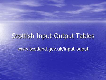 Scottish Input-Output Tables www.scotland.gov.uk/input-ouput.