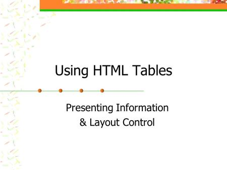 Using HTML Tables Presenting Information & Layout Control.