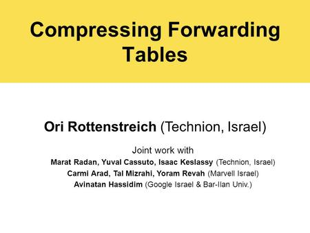 Compressing Forwarding Tables Ori Rottenstreich (Technion, Israel) Joint work with Marat Radan, Yuval Cassuto, Isaac Keslassy (Technion, Israel) Carmi.