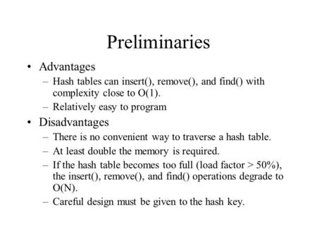 Preliminaries Advantages –Hash tables can insert(), remove(), and find() with complexity close to O(1). –Relatively easy to program Disadvantages –There.