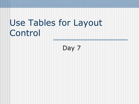 Use Tables for Layout Control Day 7. You will learn to: Understand Tables Create a Simple Table Modify Your Tables Appearance Create Page Layouts with.