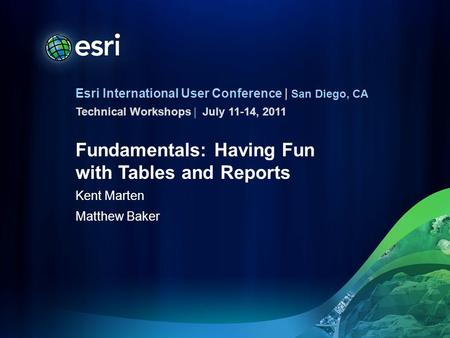 Esri International User Conference | San Diego, CA Technical Workshops | Fundamentals: Having Fun with Tables and Reports Kent Marten Matthew Baker July.