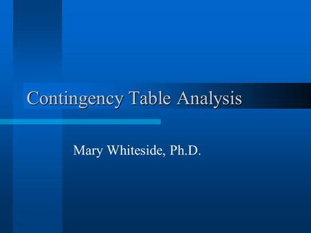 Contingency Table Analysis Mary Whiteside, Ph.D..