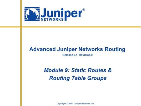 Release 5.1, Revision 0 Copyright © 2001, Juniper Networks, Inc. Advanced Juniper Networks Routing Module 9: Static Routes & Routing Table Groups.