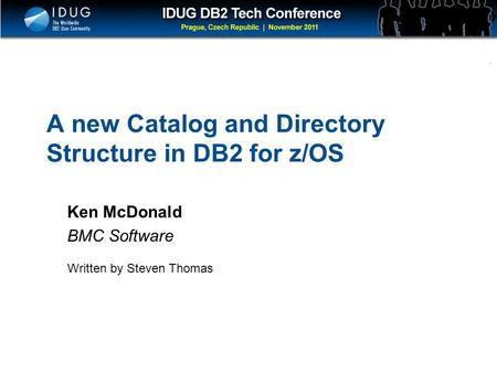 Click to edit Master title style A new Catalog and Directory Structure in DB2 for z/OS Ken McDonald BMC Software Written by Steven Thomas.