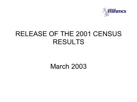 RELEASE OF THE 2001 CENSUS RESULTS March 2003. Release of the 2001 Census Content Media and formats Release schedule Arrangements for using the results.