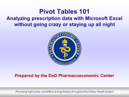 Promoting high quality, cost effective drug therapy throughout the Military Health System Pivot Tables 101 Analyzing prescription data with Microsoft Excel.
