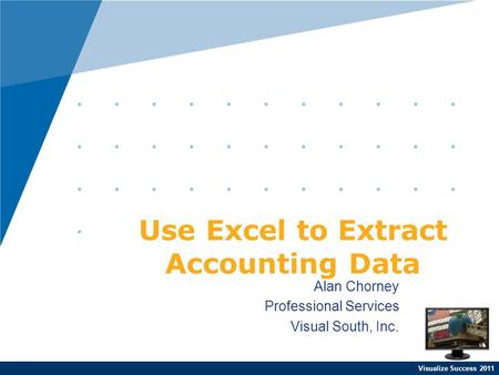 Visualize Success 2011 Alan Chorney Professional Services Visual South, Inc. Use Excel to Extract Accounting Data.