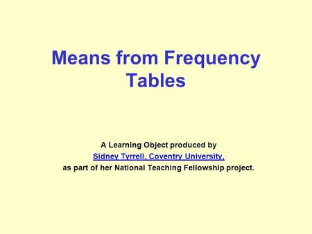Means from Frequency Tables A Learning Object produced by Sidney Tyrrell, Coventry University, as part of her National Teaching Fellowship project.
