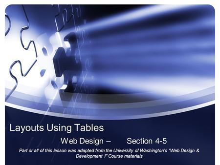 Layouts Using Tables Web Design – Section 4-5 Part or all of this lesson was adapted from the University of Washingtons Web Design & Development I Course.