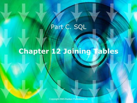 Chapter 12 Joining Tables Part C. SQL Copyright 2005 Radian Publishing Co.