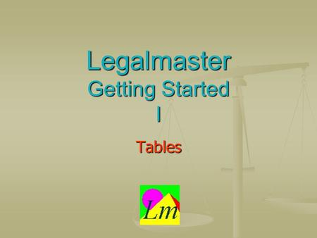 Legalmaster Getting Started I Tables. One quick definition A table is a collection of information that doesnt change often. For example, your list of.