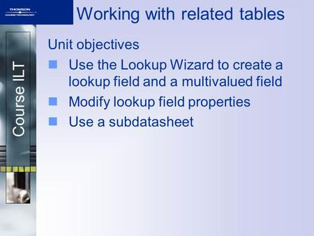 Course ILT Working with related tables Unit objectives Use the Lookup Wizard to create a lookup field and a multivalued field Modify lookup field properties.