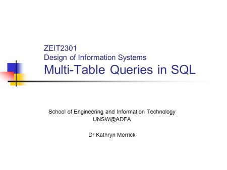 ZEIT2301 Design of Information Systems Multi-Table Queries in SQL School of Engineering and Information Technology Dr Kathryn Merrick.