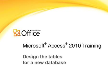 Microsoft ® Access ® 2010 Training Design the tables for a new database.