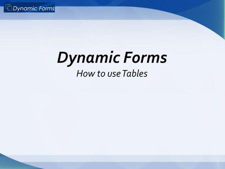 Dynamic Forms How to use Tables. What is a Table? Usually you see a table on a form like this…. 3 columns X 3 rows with grey border lines But this could.