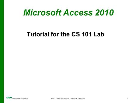 With Microsoft Access 2010 © 2011 Pearson Education, Inc. Publishing as Prentice Hall1 Microsoft Access 2010 Tutorial for the CS 101 Lab.