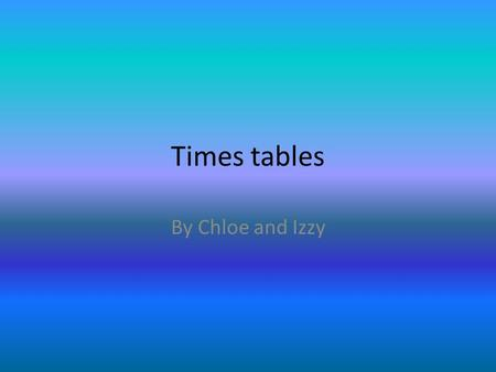 Times tables By Chloe and Izzy.