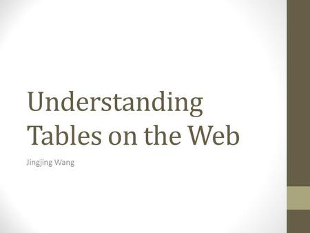 Understanding Tables on the Web Jingjing Wang. Problem to Solve A wealth of information in the World Wide Web Not easy to access or process by machine.