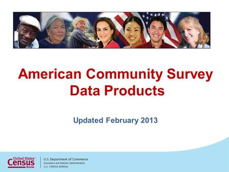 American Community Survey Data Products Updated February 2013.
