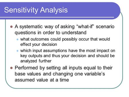 "Sensitivity Analysis A systematic way of asking ""what-if"" scenario questions in order to understand what outcomes could possibly occur that would effect."
