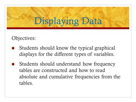 Displaying Data Objectives: Students should know the typical graphical displays for the different types of variables. Students should understand how frequency.