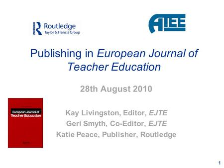 1 Publishing in European Journal of Teacher Education 28th August 2010 Kay Livingston, Editor, EJTE Geri Smyth, Co-Editor, EJTE Katie Peace, Publisher,