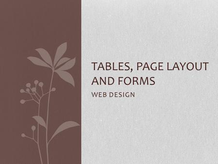 WEB DESIGN TABLES, PAGE LAYOUT AND FORMS. Page Layout Page Layout is an important part of web design Why do you think your page layout is important?