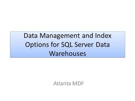 Data Management and Index Options for SQL Server Data Warehouses Atlanta MDF.