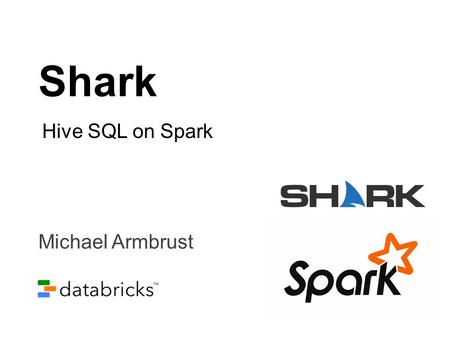 Shark Hive SQL on Spark Michael Armbrust.