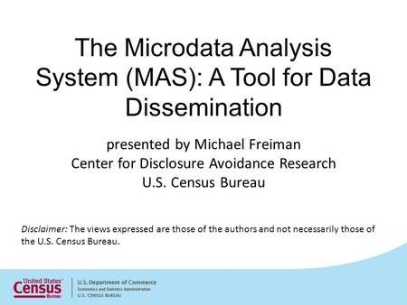 The Microdata Analysis System (MAS): A Tool for Data Dissemination Disclaimer: The views expressed are those of the authors and not necessarily those of.