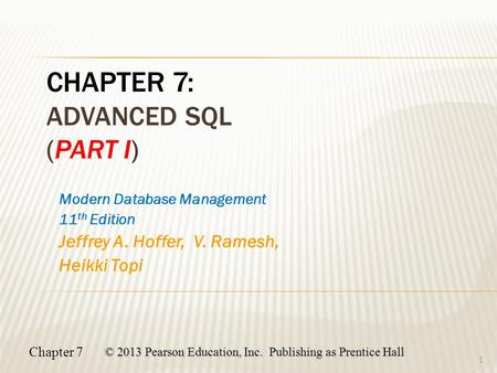 Chapter 7 © 2013 Pearson Education, Inc. Publishing as Prentice Hall 1 Modern Database Management 11 th Edition Jeffrey A. Hoffer, V. Ramesh, Heikki Topi.
