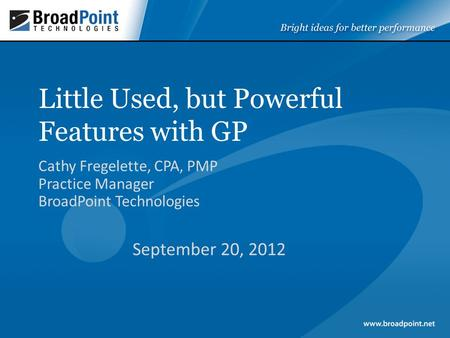 Little Used, but Powerful Features with GP Cathy Fregelette, CPA, PMP Practice Manager BroadPoint Technologies September 20, 2012.