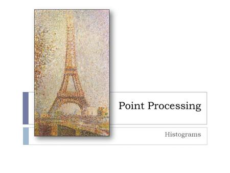 Point Processing Histograms. Histogram Equalization Histogram equalization is a powerful point processing enhancement technique that seeks to optimize.