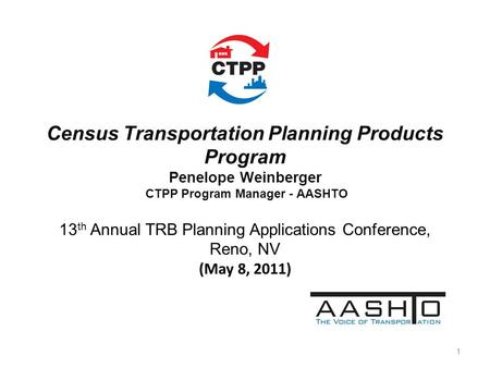Census Transportation Planning Products Program Penelope Weinberger CTPP Program Manager - AASHTO 13 th Annual TRB Planning Applications Conference, Reno,