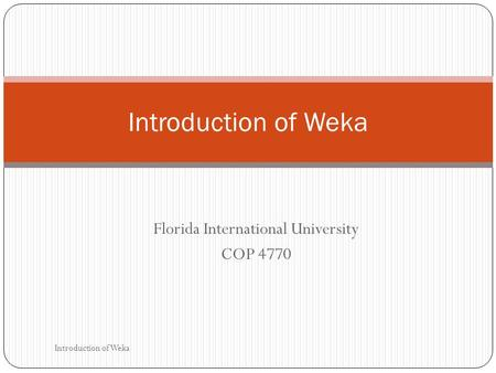 Florida International University COP 4770 Introduction of Weka.