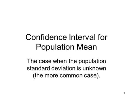 1 Confidence Interval for Population Mean The case when the population standard deviation is unknown (the more common case).
