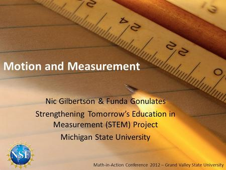 Motion and Measurement Nic Gilbertson & Funda Gonulates Strengthening Tomorrows Education in Measurement (STEM) Project Michigan State University Math-in-Action.